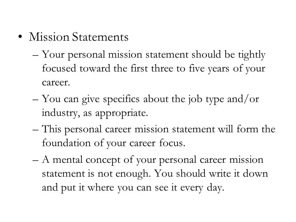 Mission Statements –Your personal mission statement should be tightly focused toward the first three to five years of your career.