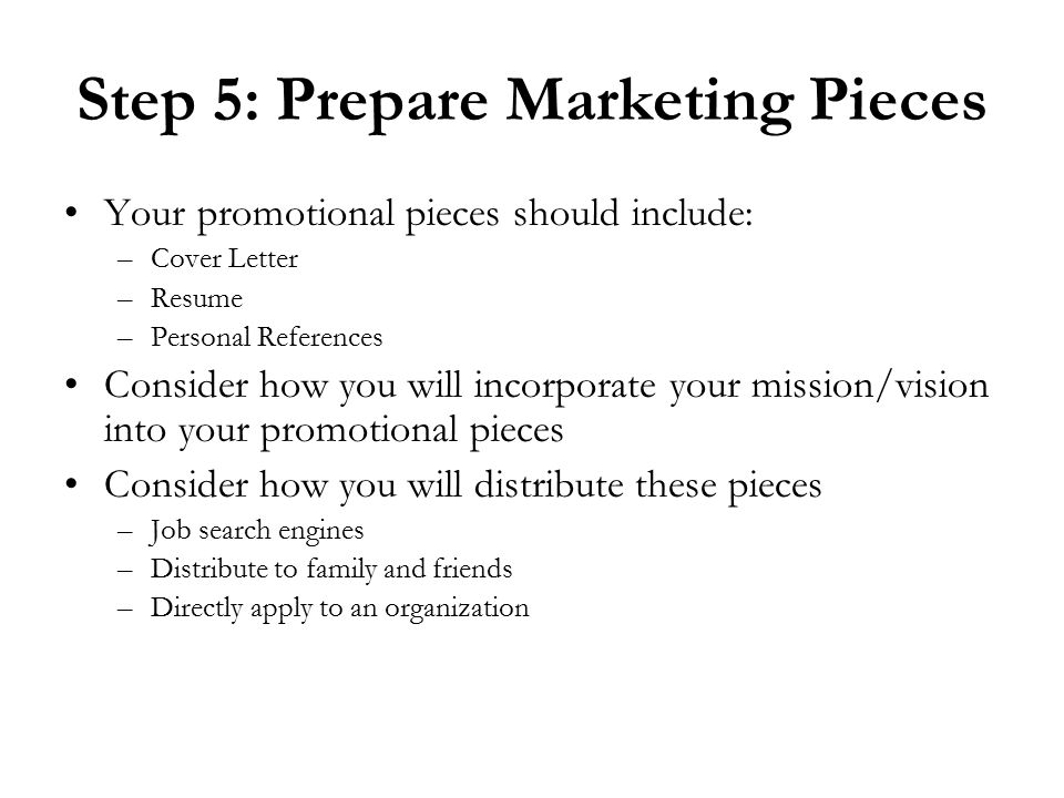 Step 5: Prepare Marketing Pieces Your promotional pieces should include: –Cover Letter –Resume –Personal References Consider how you will incorporate your mission/vision into your promotional pieces Consider how you will distribute these pieces –Job search engines –Distribute to family and friends –Directly apply to an organization