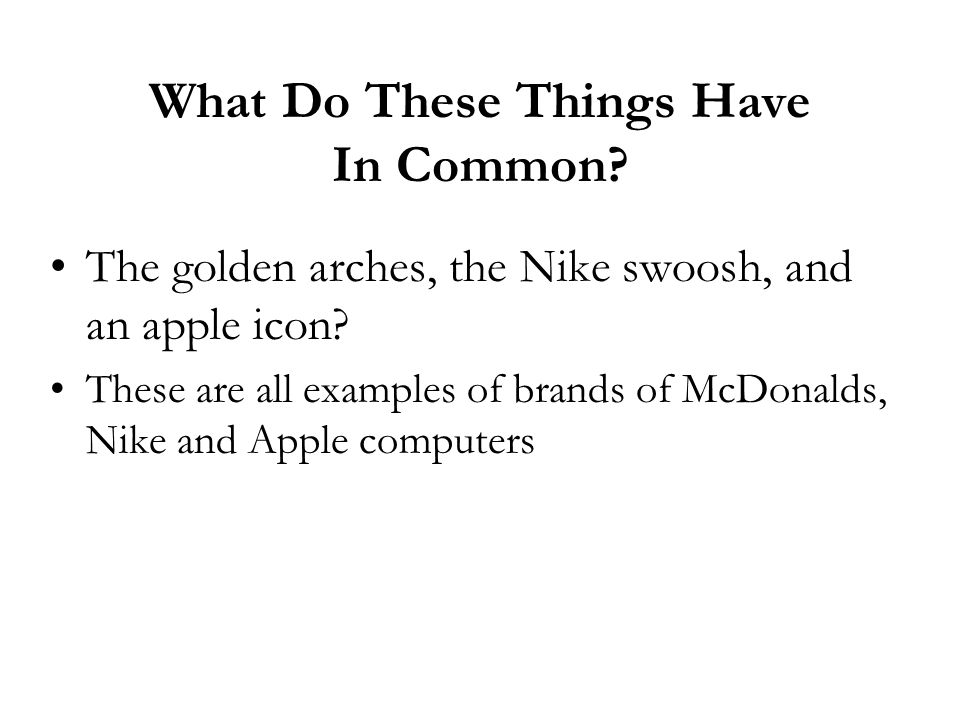 What Do These Things Have In Common? The golden arches, the Nike swoosh, and an apple icon? These are all examples of brands of McDonalds, Nike and Ap