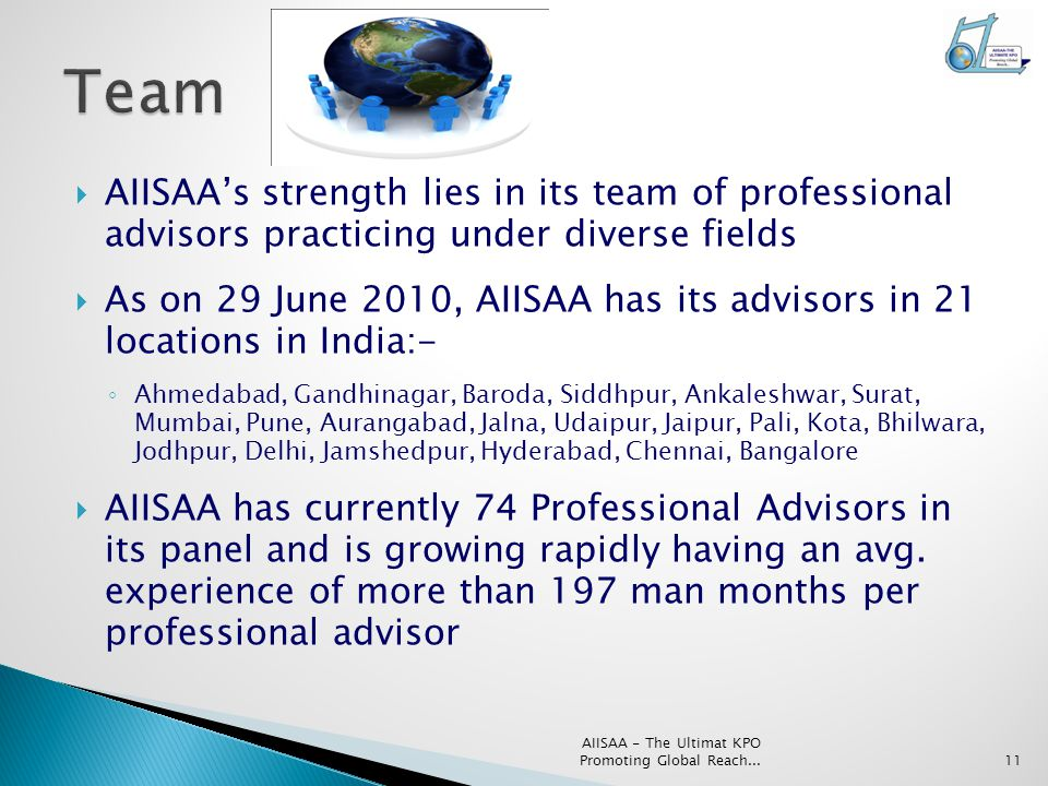  AIISAA's strength lies in its team of professional advisors practicing under diverse fields  As on 29 June 2010, AIISAA has its advisors in 21 locations in India:- ◦ Ahmedabad, Gandhinagar, Baroda, Siddhpur, Ankaleshwar, Surat, Mumbai, Pune, Aurangabad, Jalna, Udaipur, Jaipur, Pali, Kota, Bhilwara, Jodhpur, Delhi, Jamshedpur, Hyderabad, Chennai, Bangalore  AIISAA has currently 74 Professional Advisors in its panel and is growing rapidly having an avg.