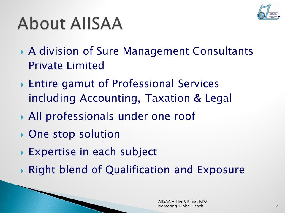  A division of Sure Management Consultants Private Limited  Entire gamut of Professional Services including Accounting, Taxation & Legal  All professionals under one roof  One stop solution  Expertise in each subject  Right blend of Qualification and Exposure AIISAA - The Ultimat KPO Promoting Global Reach...2