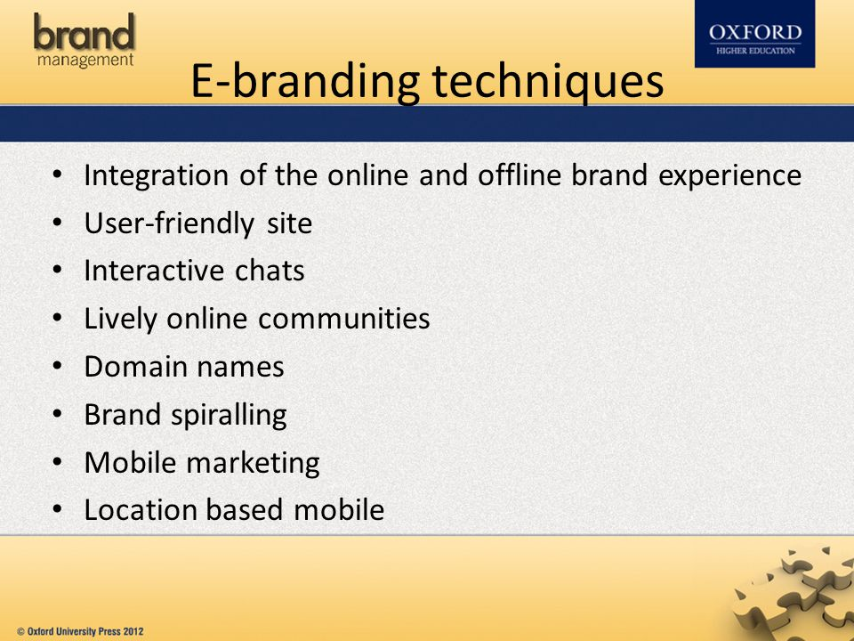 E-branding techniques Integration of the online and offline brand experience User-friendly site Interactive chats Lively online communities Domain names Brand spiralling Mobile marketing Location based mobile