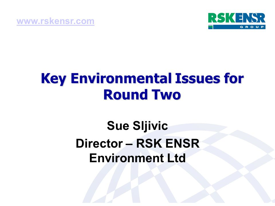 Key Environmental Issues for Round Two Sue Sljivic Director – RSK ENSR Environment Ltd www.rskensr.com