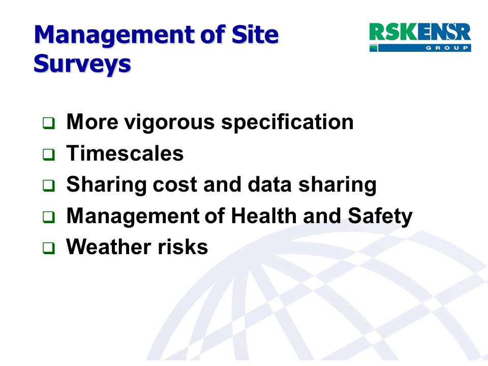 Management of Site Surveys  More vigorous specification  Timescales  Sharing cost and data sharing  Management of Health and Safety  Weather risks