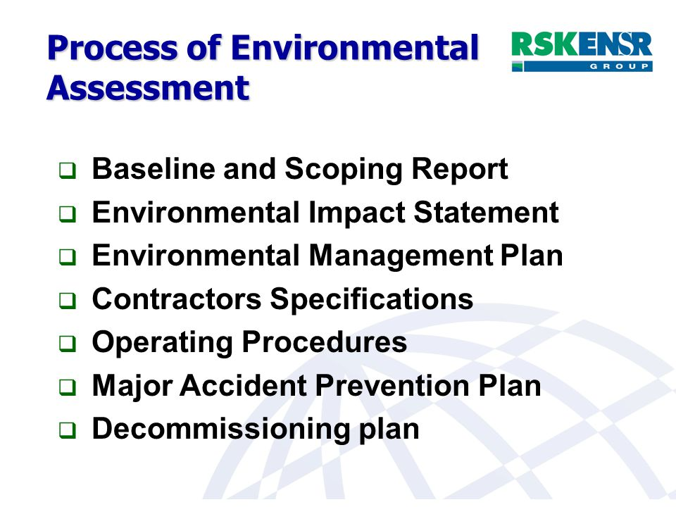 Process of Environmental Assessment  Baseline and Scoping Report  Environmental Impact Statement  Environmental Management Plan  Contractors Specifications  Operating Procedures  Major Accident Prevention Plan  Decommissioning plan