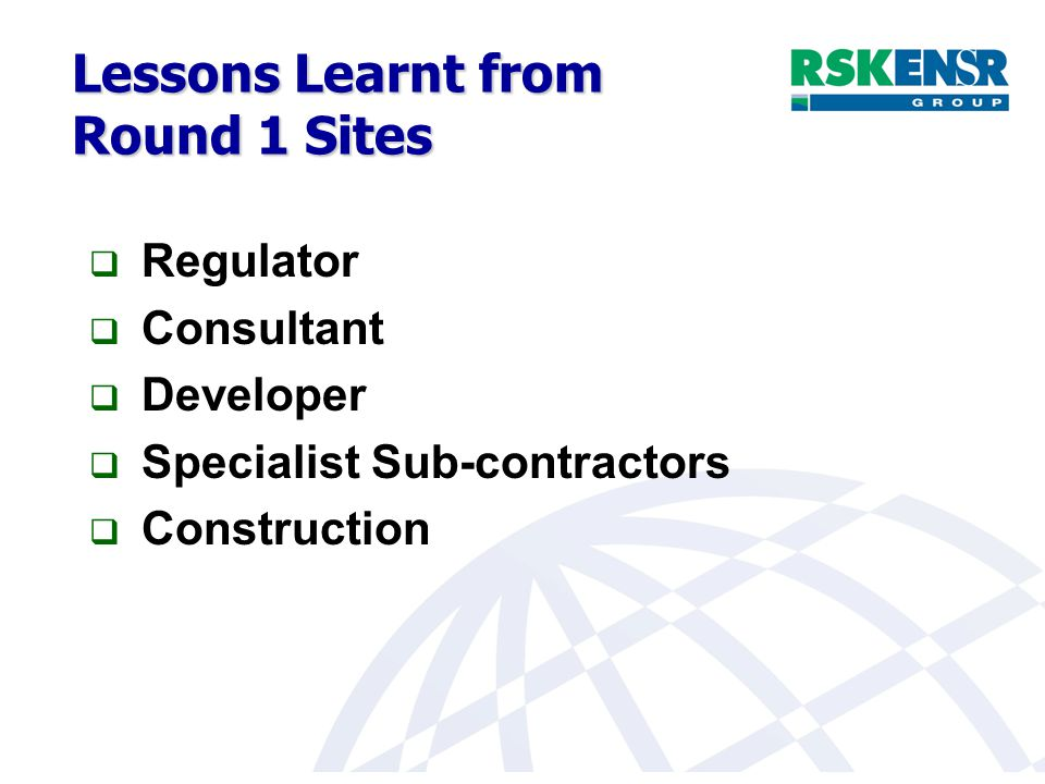 Lessons Learnt from Round 1 Sites  Regulator  Consultant  Developer  Specialist Sub-contractors  Construction