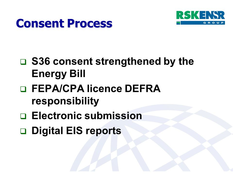Consent Process  S36 consent strengthened by the Energy Bill  FEPA/CPA licence DEFRA responsibility  Electronic submission  Digital EIS reports