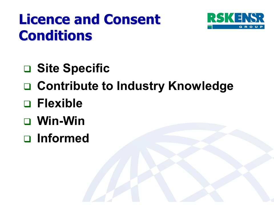 Licence and Consent Conditions  Site Specific  Contribute to Industry Knowledge  Flexible  Win-Win  Informed