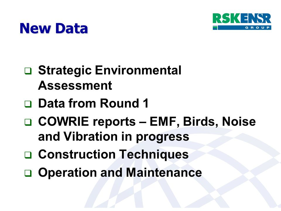 New Data  Strategic Environmental Assessment  Data from Round 1  COWRIE reports – EMF, Birds, Noise and Vibration in progress  Construction Techniques  Operation and Maintenance