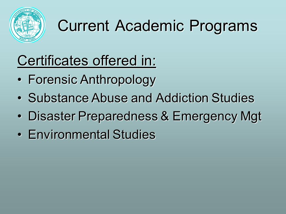 Current Academic Programs Certificates offered in: Forensic AnthropologyForensic Anthropology Substance Abuse and Addiction StudiesSubstance Abuse and Addiction Studies Disaster Preparedness & Emergency MgtDisaster Preparedness & Emergency Mgt Environmental StudiesEnvironmental Studies