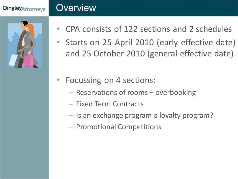 Overview CPA consists of 122 sections and 2 schedules Starts on 25 April 2010 (early effective date) and 25 October 2010 (general effective date) Focussing on 4 sections: – Reservations of rooms – overbooking – Fixed Term Contracts – Is an exchange program a loyalty program.