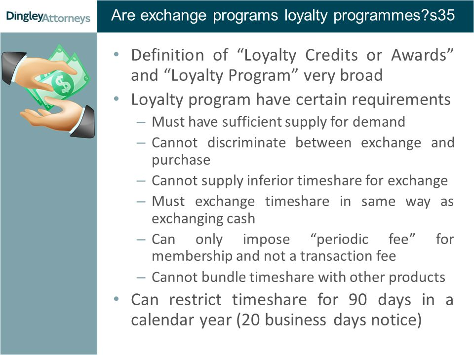 Are exchange programs loyalty programmes s35 Definition of Loyalty Credits or Awards and Loyalty Program very broad Loyalty program have certain requirements – Must have sufficient supply for demand – Cannot discriminate between exchange and purchase – Cannot supply inferior timeshare for exchange – Must exchange timeshare in same way as exchanging cash – Can only impose periodic fee for membership and not a transaction fee – Cannot bundle timeshare with other products Can restrict timeshare for 90 days in a calendar year (20 business days notice)