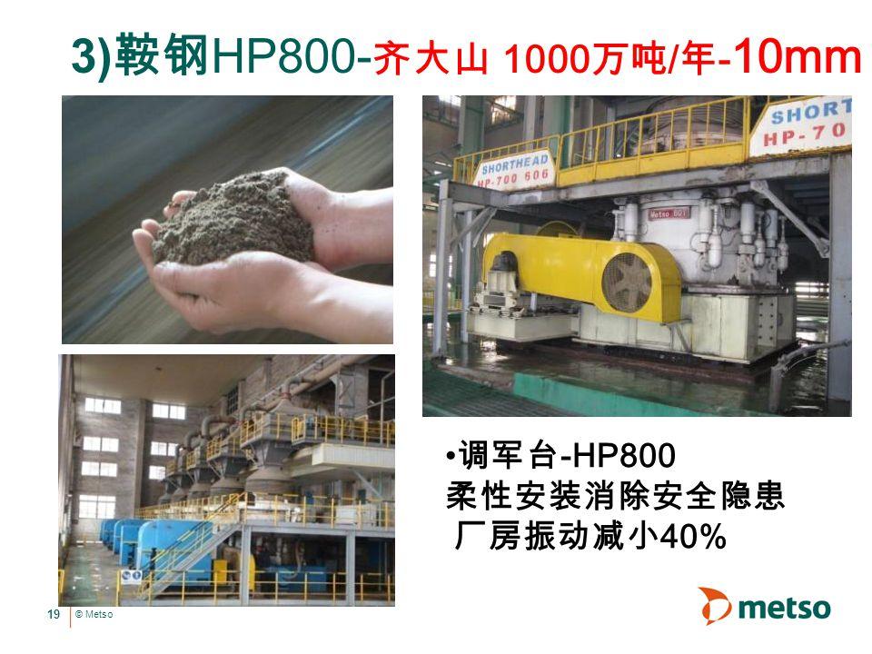 © Metso 19 3) 鞍钢 HP800- 齐大山 1000 万吨 / 年 - 10mm 调军台 -HP800 柔性安装消除安全隐患 厂房振动减小 40%