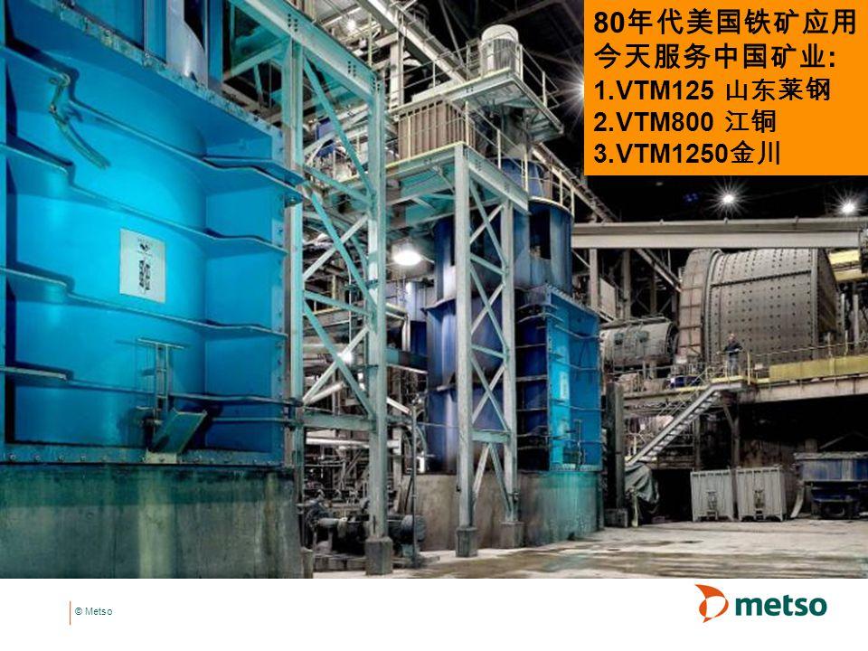 © Metso 80 年代美国铁矿应用 今天服务中国矿业 : 1.VTM125 山东莱钢 2.VTM800 江铜 3.VTM1250 金川
