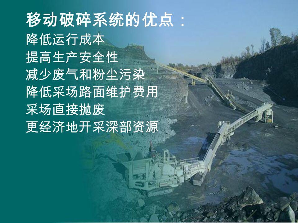 移动破碎系统的优点: 降低运行成本 提高生产安全性 减少废气和粉尘污染 降低采场路面维护费用 采场直接抛废 更经济地开采深部资源
