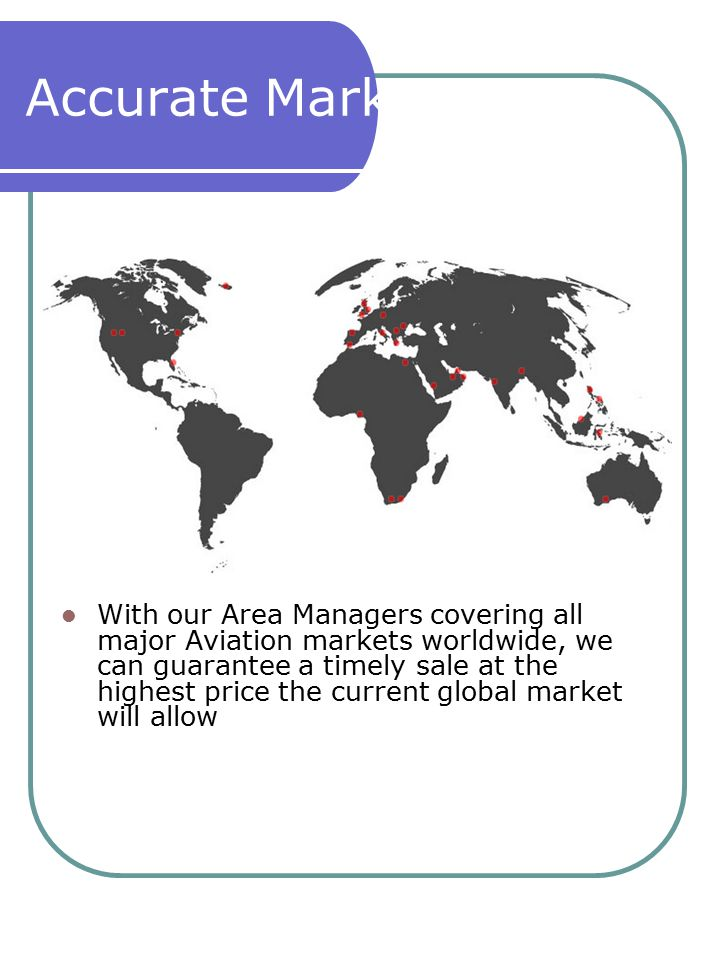 Accurate Market Pricing With our Area Managers covering all major Aviation markets worldwide, we can guarantee a timely sale at the highest price the current global market will allow