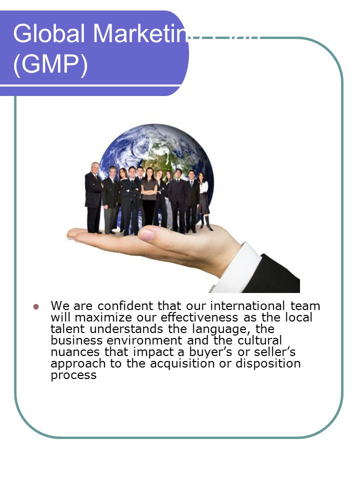 Global Marketing Plan (GMP) We are confident that our international team will maximize our effectiveness as the local talent understands the language, the business environment and the cultural nuances that impact a buyer's or seller's approach to the acquisition or disposition process