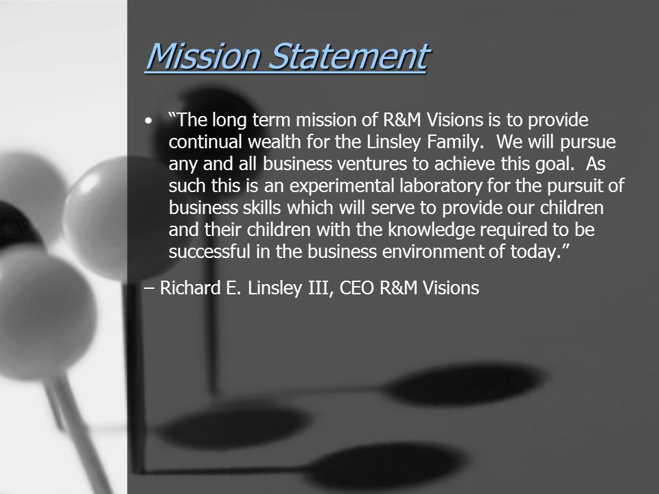 """Mission Statement """"The long term mission of R&M Visions is to provide continual wealth for the Linsley Family. We will pursue any and all business ven"""