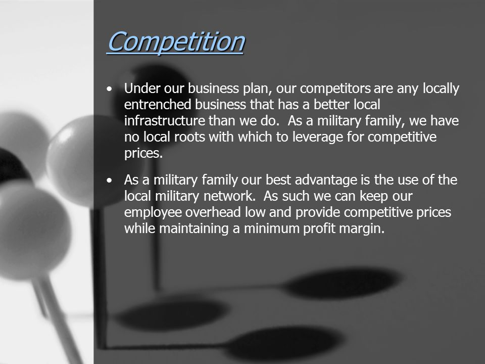 Competition Under our business plan, our competitors are any locally entrenched business that has a better local infrastructure than we do. As a milit