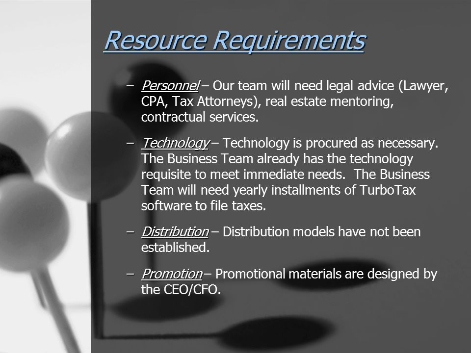 Resource Requirements –Personnel –Personnel – Our team will need legal advice (Lawyer, CPA, Tax Attorneys), real estate mentoring, contractual service