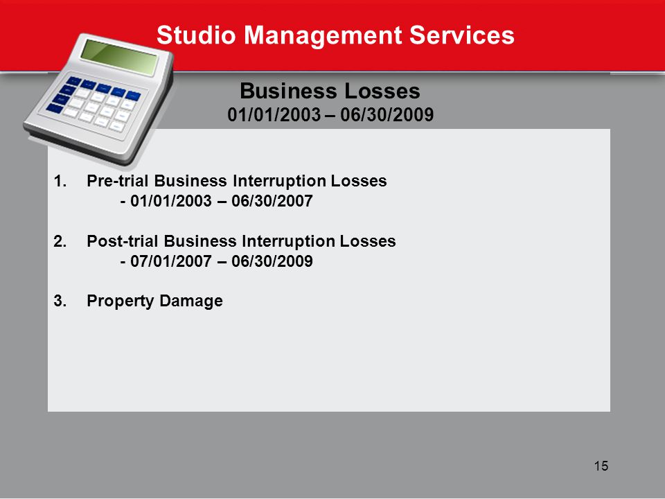 15 Studio Management Services Business Losses 01/01/2003 – 06/30/2009 1.Pre-trial Business Interruption Losses - 01/01/2003 – 06/30/2007 2.Post-trial Business Interruption Losses - 07/01/2007 – 06/30/2009 3.Property Damage