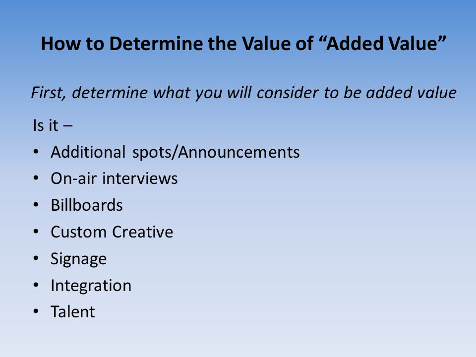 "How to Determine the Value of ""Added Value"" First, determine what you will consider to be added value Is it – Additional spots/Announcements On-air in"
