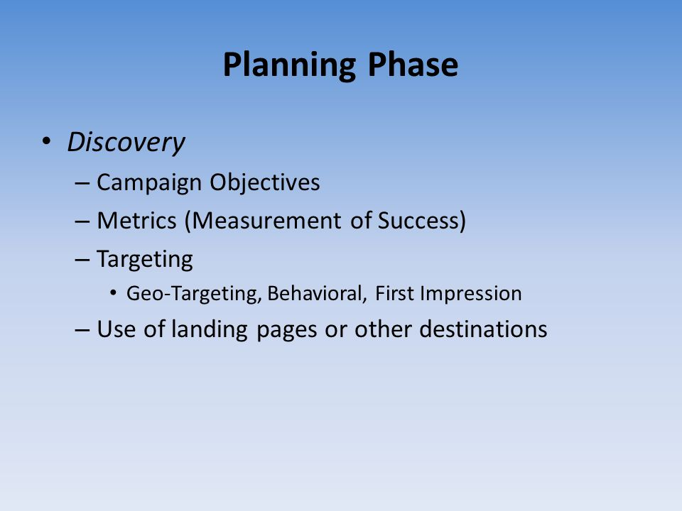 Planning Phase Discovery – Campaign Objectives – Metrics (Measurement of Success) – Targeting Geo-Targeting, Behavioral, First Impression – Use of lan