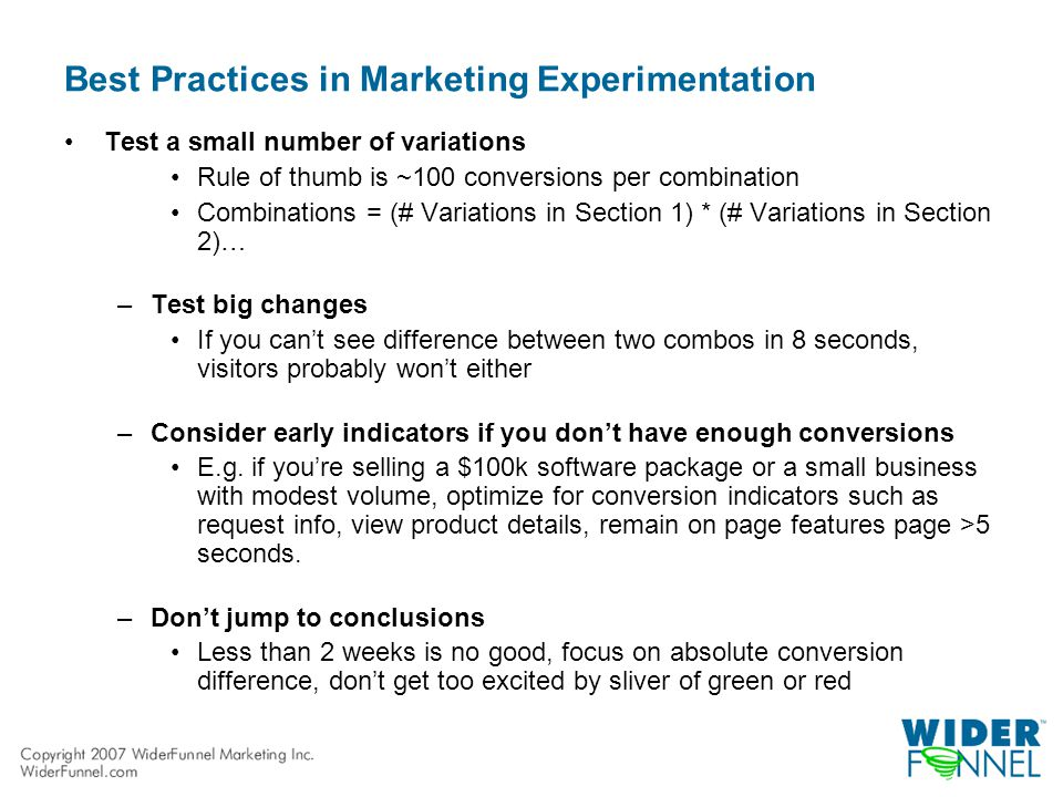 Best Practices in Marketing Experimentation Test a small number of variations Rule of thumb is ~100 conversions per combination Combinations = (# Variations in Section 1) * (# Variations in Section 2)… –Test big changes If you can't see difference between two combos in 8 seconds, visitors probably won't either –Consider early indicators if you don't have enough conversions E.g.