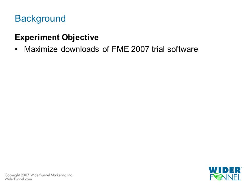 Background Experiment Objective Maximize downloads of FME 2007 trial software