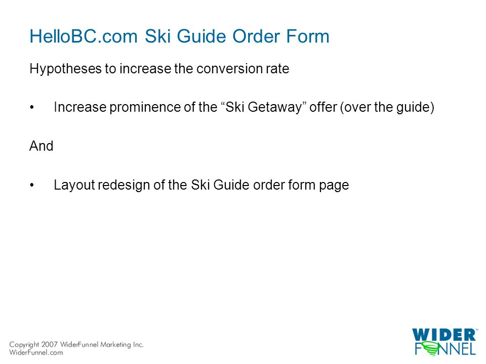 HelloBC.com Ski Guide Order Form Hypotheses to increase the conversion rate Increase prominence of the Ski Getaway offer (over the guide) And Layout redesign of the Ski Guide order form page