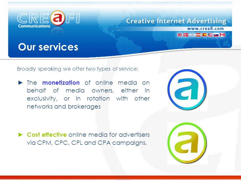 Our services ►The monetization of online media on behalf of media owners, either in exclusivity, or in rotation with other networks and brokerages ► Cost effective online media for advertisers via CPM, CPC, CPL and CPA campaigns.