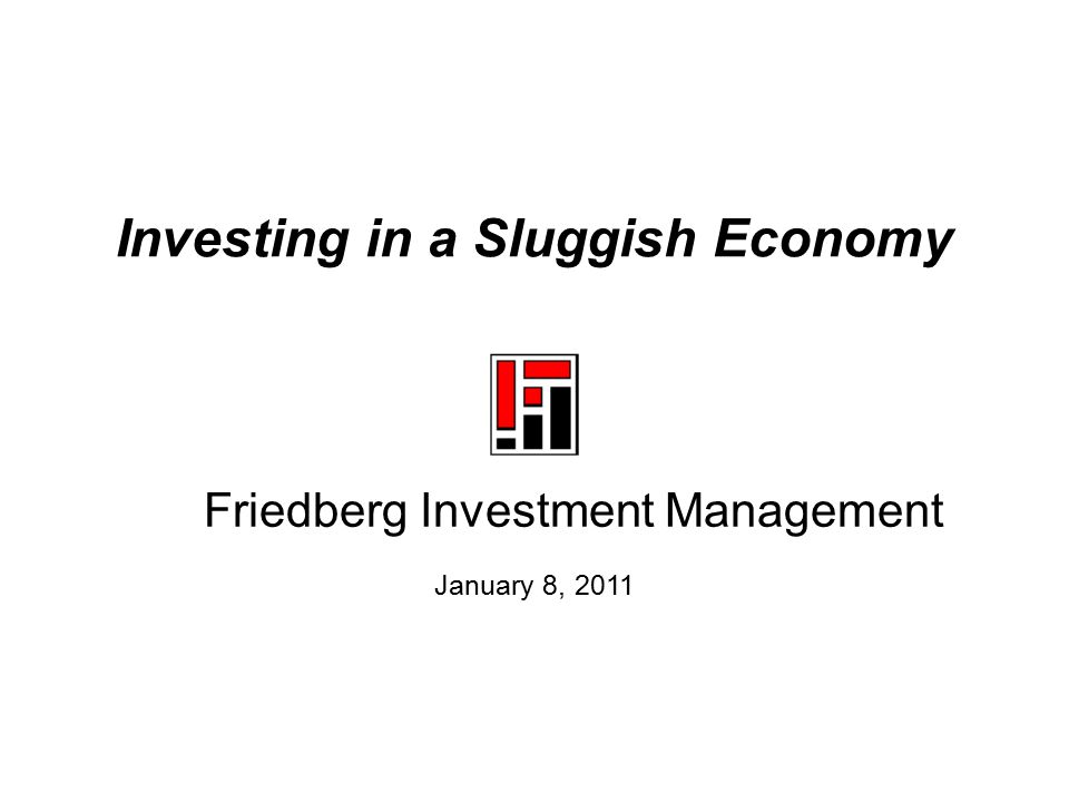 Investing in a Sluggish Economy January 8, 2011 Friedberg Investment Management