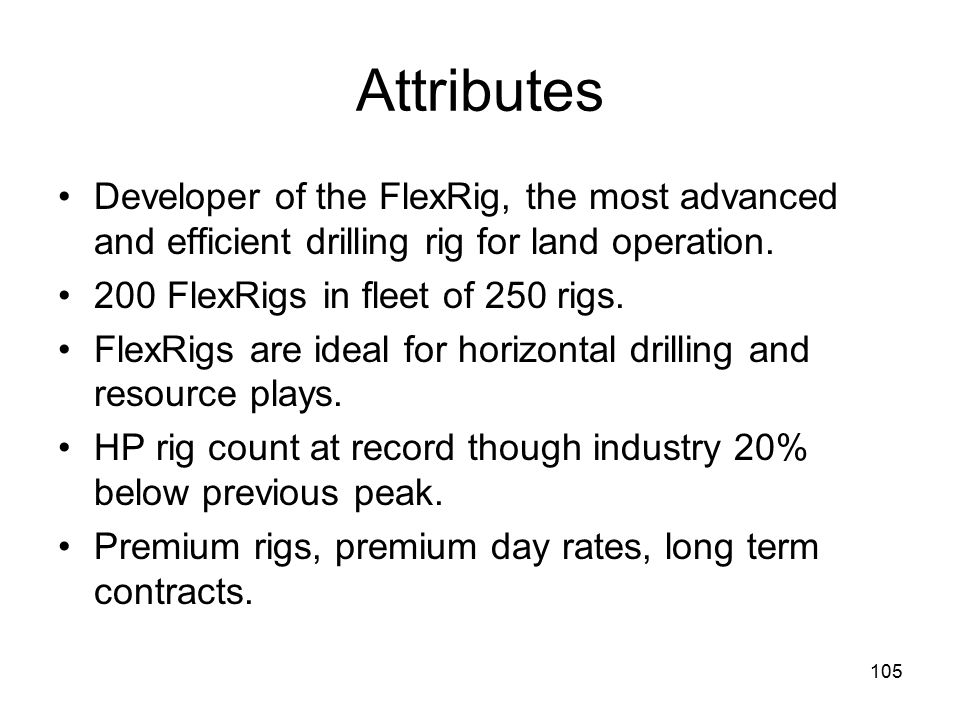 105 Attributes Developer of the FlexRig, the most advanced and efficient drilling rig for land operation.