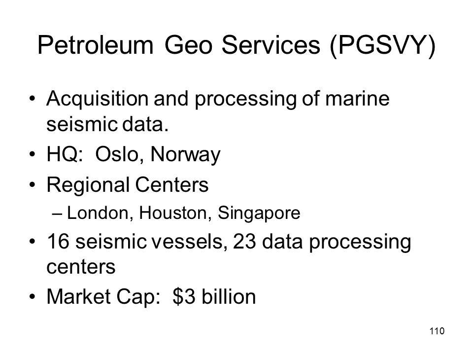 110 Petroleum Geo Services (PGSVY) Acquisition and processing of marine seismic data.