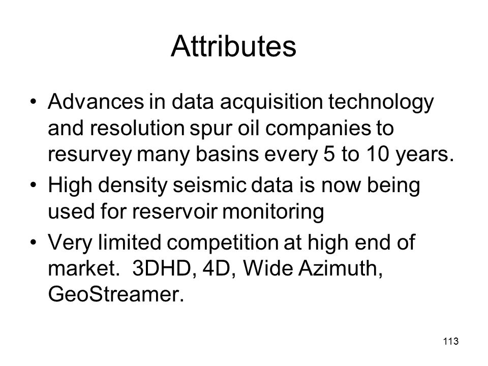 113 Attributes Advances in data acquisition technology and resolution spur oil companies to resurvey many basins every 5 to 10 years.