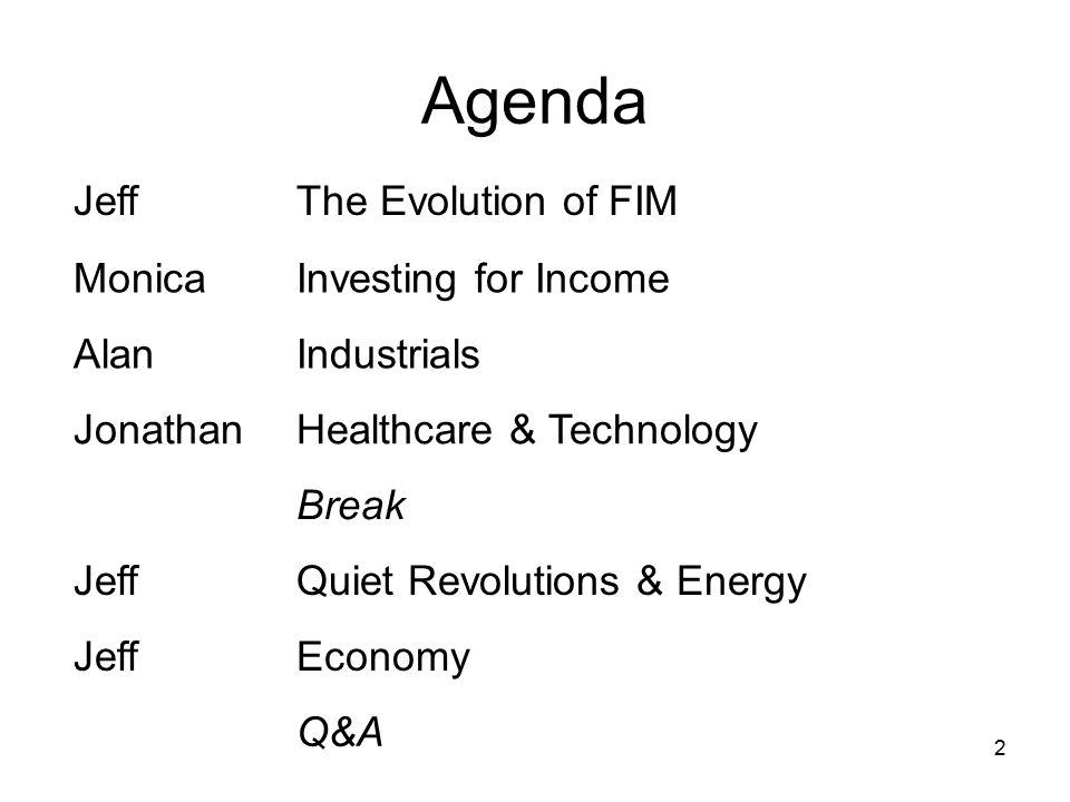 2 Agenda JeffThe Evolution of FIM MonicaInvesting for Income AlanIndustrials JonathanHealthcare & Technology Break JeffQuiet Revolutions & Energy JeffEconomy Q&A