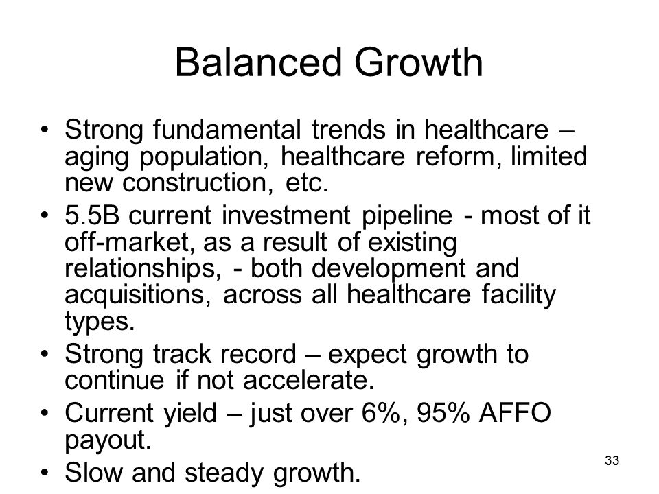 33 Balanced Growth Strong fundamental trends in healthcare – aging population, healthcare reform, limited new construction, etc.