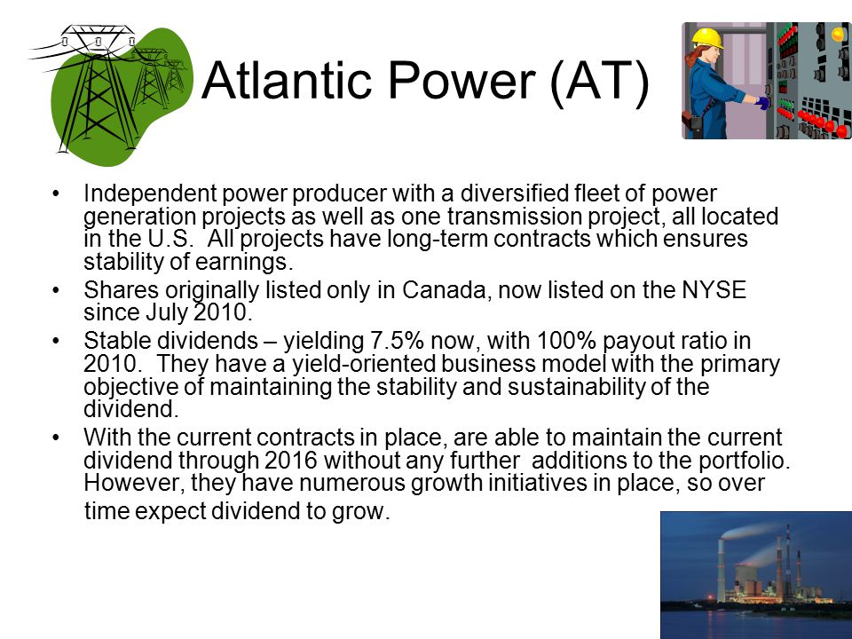 40 Atlantic Power (AT) Independent power producer with a diversified fleet of power generation projects as well as one transmission project, all located in the U.S.