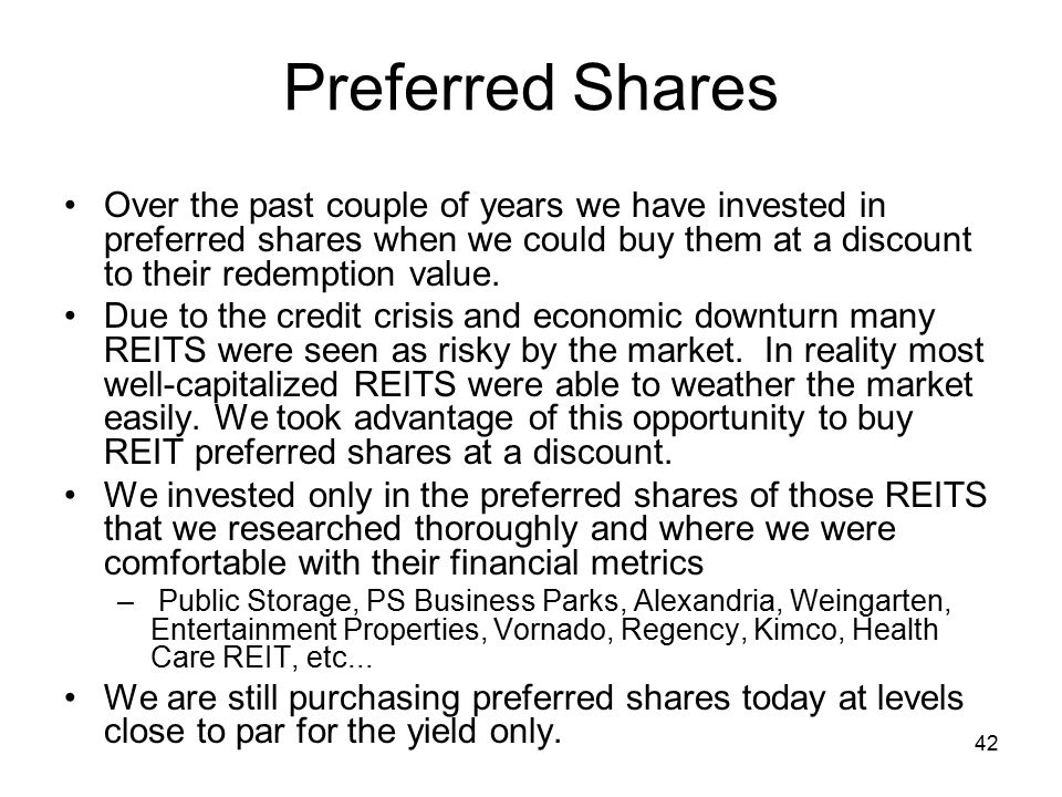 42 Preferred Shares Over the past couple of years we have invested in preferred shares when we could buy them at a discount to their redemption value.