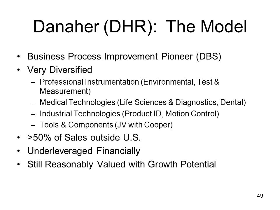 49 Danaher (DHR): The Model Business Process Improvement Pioneer (DBS) Very Diversified –Professional Instrumentation (Environmental, Test & Measurement) –Medical Technologies (Life Sciences & Diagnostics, Dental) –Industrial Technologies (Product ID, Motion Control) –Tools & Components (JV with Cooper) >50% of Sales outside U.S.