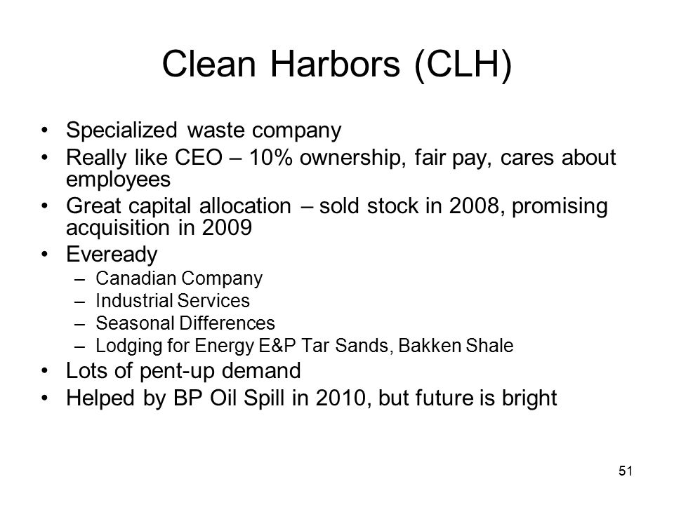 51 Clean Harbors (CLH) Specialized waste company Really like CEO – 10% ownership, fair pay, cares about employees Great capital allocation – sold stock in 2008, promising acquisition in 2009 Eveready –Canadian Company –Industrial Services –Seasonal Differences –Lodging for Energy E&P Tar Sands, Bakken Shale Lots of pent-up demand Helped by BP Oil Spill in 2010, but future is bright