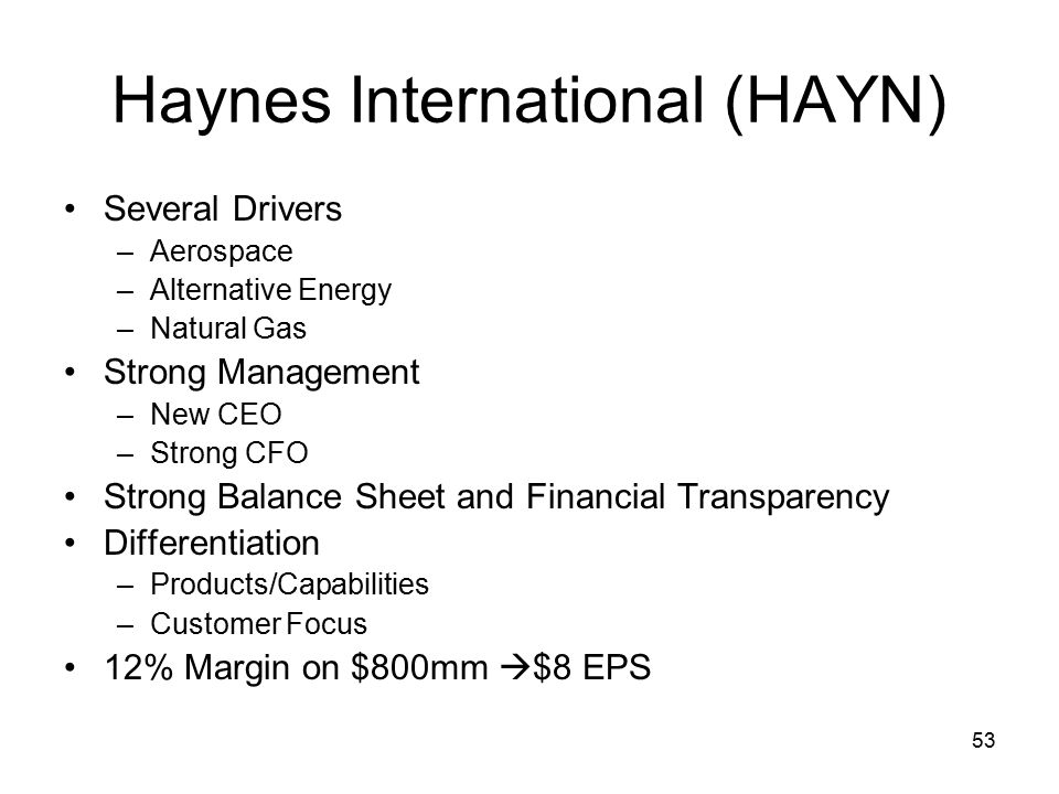 53 Haynes International (HAYN) Several Drivers –Aerospace –Alternative Energy –Natural Gas Strong Management –New CEO –Strong CFO Strong Balance Sheet and Financial Transparency Differentiation –Products/Capabilities –Customer Focus 12% Margin on $800mm  $8 EPS