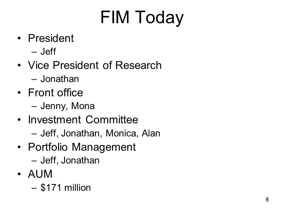 6 FIM Today President –Jeff Vice President of Research –Jonathan Front office –Jenny, Mona Investment Committee –Jeff, Jonathan, Monica, Alan Portfolio Management –Jeff, Jonathan AUM –$171 million