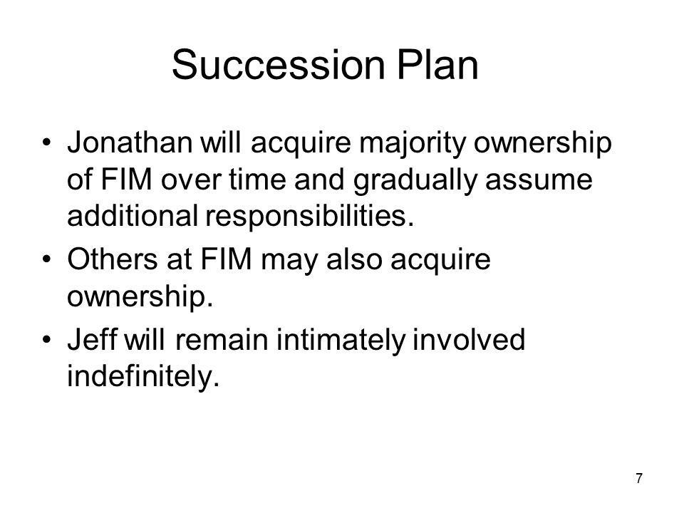 7 Succession Plan Jonathan will acquire majority ownership of FIM over time and gradually assume additional responsibilities.