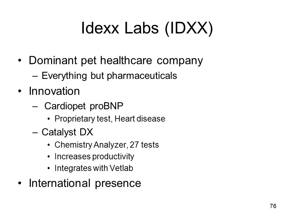 76 Idexx Labs (IDXX) Dominant pet healthcare company –Everything but pharmaceuticals Innovation – Cardiopet proBNP Proprietary test, Heart disease –Catalyst DX Chemistry Analyzer, 27 tests Increases productivity Integrates with Vetlab International presence