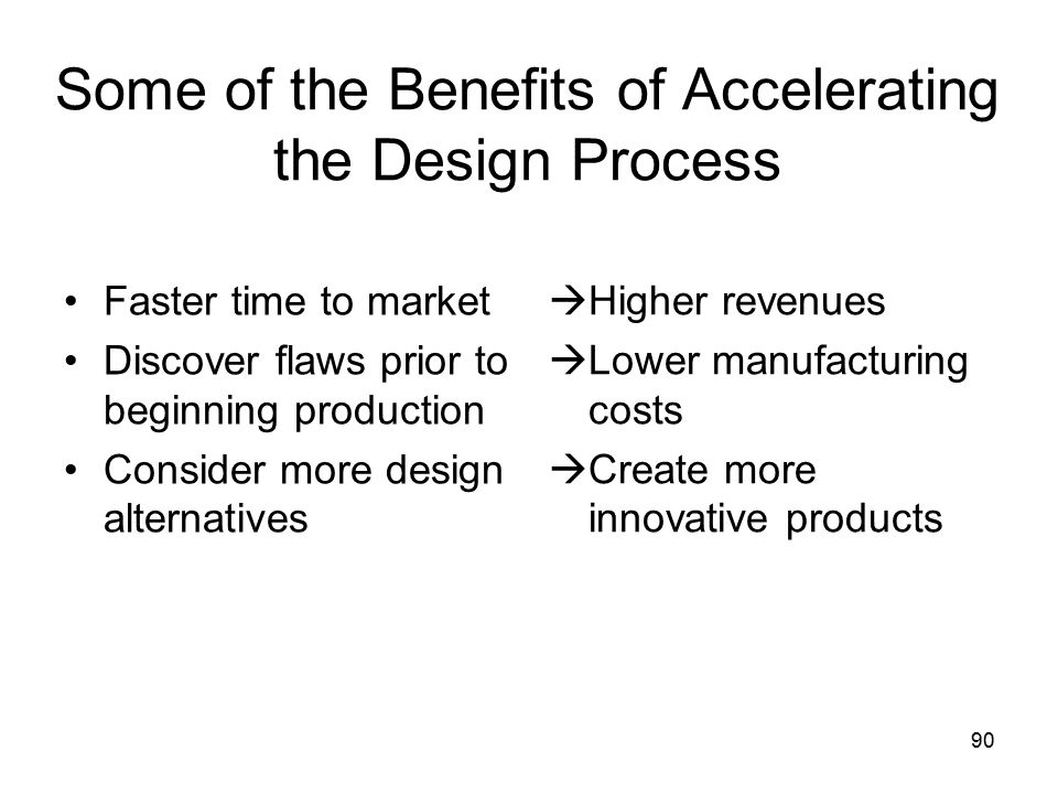 90 Some of the Benefits of Accelerating the Design Process Faster time to market Discover flaws prior to beginning production Consider more design alternatives  Higher revenues  Lower manufacturing costs  Create more innovative products