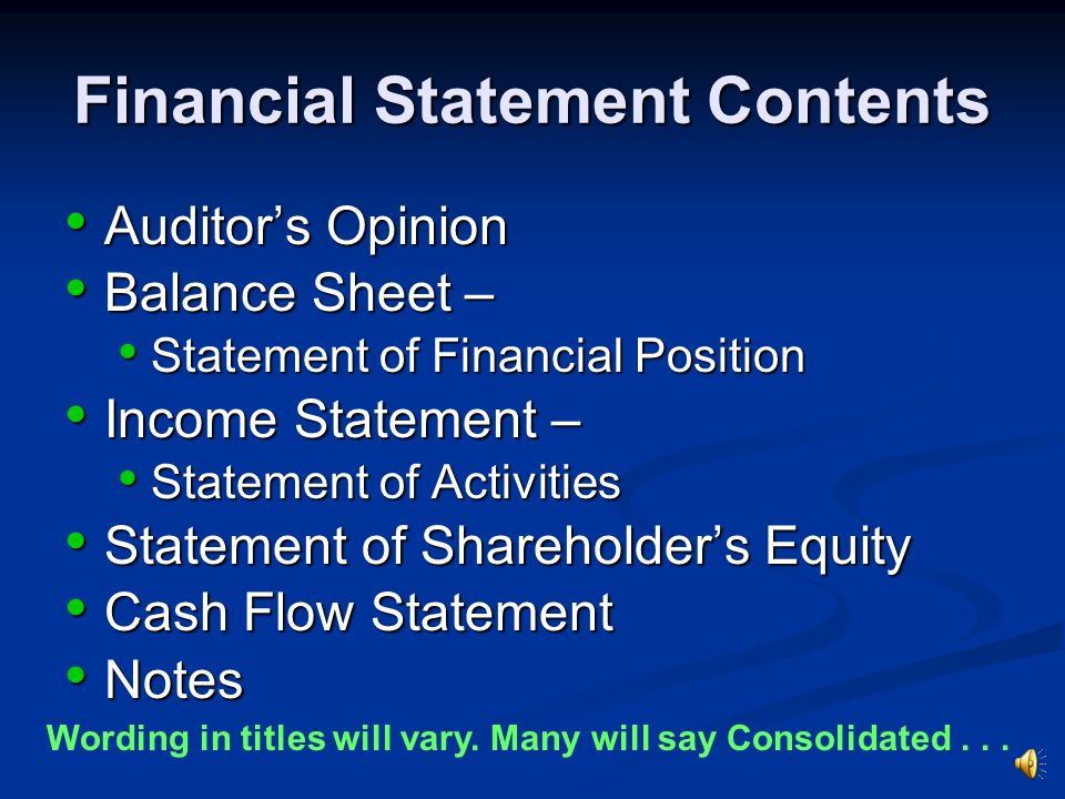Financial Statement Contents Auditor's Opinion Auditor's Opinion Balance Sheet – Balance Sheet – Statement of Financial Position Statement of Financial Position Income Statement – Income Statement – Statement of Activities Statement of Activities Statement of Shareholder's Equity Statement of Shareholder's Equity Cash Flow Statement Cash Flow Statement Notes Notes Wording in titles will vary.