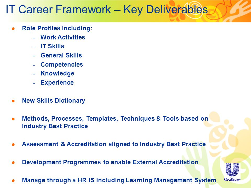 IT Career Framework – Key Deliverables Role Profiles including: – Work Activities – IT Skills – General Skills – Competencies – Knowledge – Experience New Skills Dictionary Methods, Processes, Templates, Techniques & Tools based on Industry Best Practice Assessment & Accreditation aligned to Industry Best Practice Development Programmes to enable External Accreditation Manage through a HR IS including Learning Management System