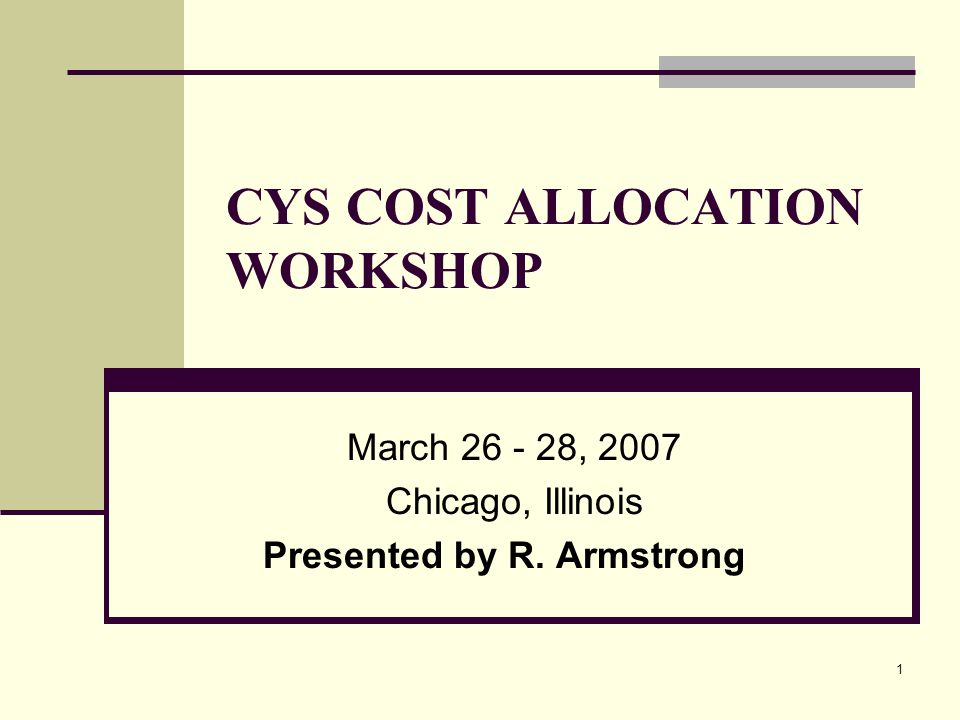 1 CYS COST ALLOCATION WORKSHOP March , 2007 Chicago, Illinois Presented by R. Armstrong