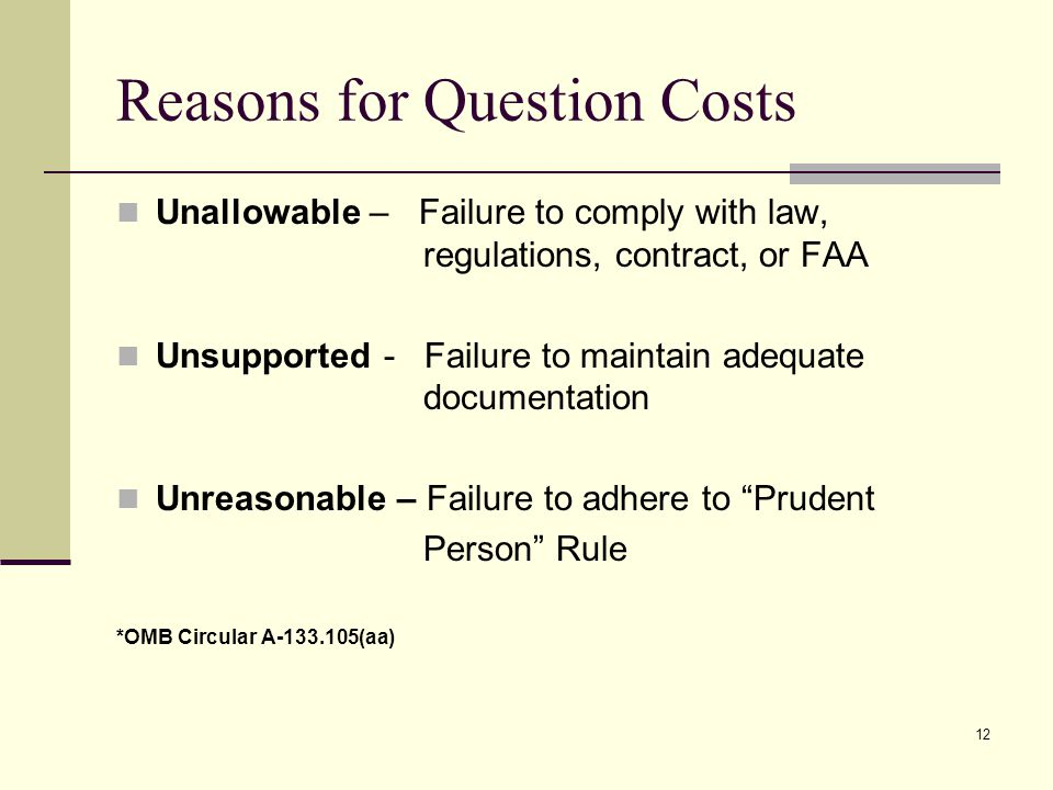 12 Reasons for Question Costs Unallowable – Failure to comply with law, regulations, contract, or FAA Unsupported - Failure to maintain adequate documentation Unreasonable – Failure to adhere to Prudent Person Rule *OMB Circular A (aa)